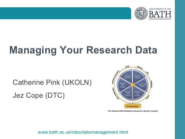 Managing Your Research DataCatherine Pink (UKOLN)Jez Cope (DTC)       www.bath.ac.uk/rdso/datamanagement.html