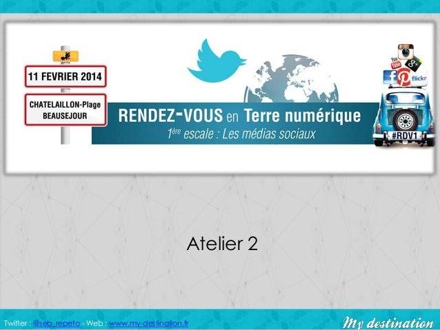 Atelier 2  Twitter : @seb_repeto - Web : www.my-destination.fr