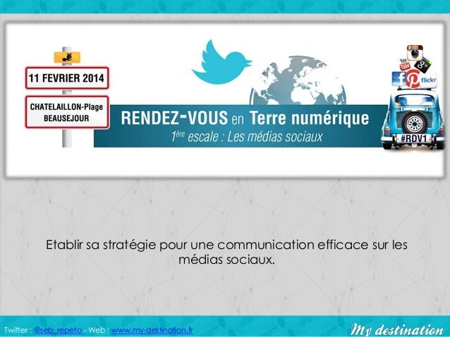 Etablir sa stratégie pour une communication efficace sur les médias sociaux.  Twitter : @seb_repeto - Web : www.my-destina...