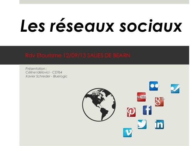 Rdv Etourisme 12/09/13 SALIES DE BEARN Présentation : Céline Idélovici - CDT64 Xavier Schreder - Bluelogic Les réseaux soc...