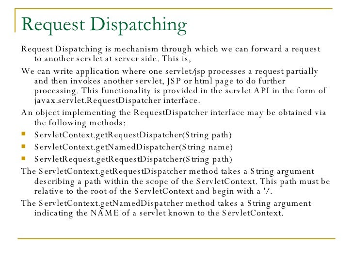 Request Dispatching <ul><li>Request Dispatching is mechanism through which we can forward a request  to another servlet at...