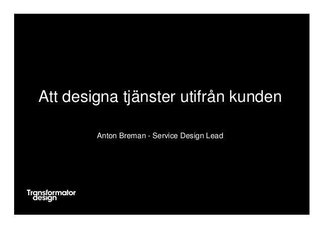 Att designa tjänster utifrån kunden Anton Breman - Service Design Lead