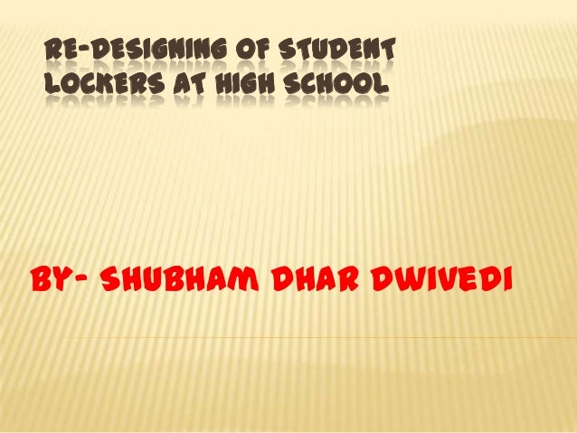 RE-DESIGNING OF STUDENT LOCKERS AT HIGH SCHOOL By- Shubham Dhar Dwivedi
