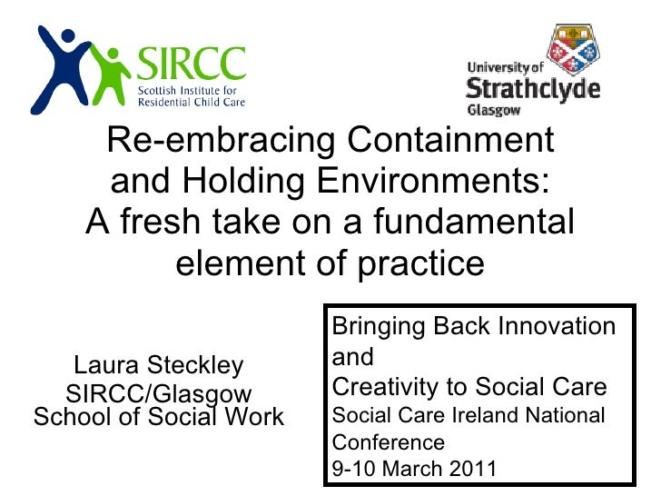Re-embracing Containment and Holding Environments: A fresh take on a fundamental element of practice Laura Steckley SIRCC/...