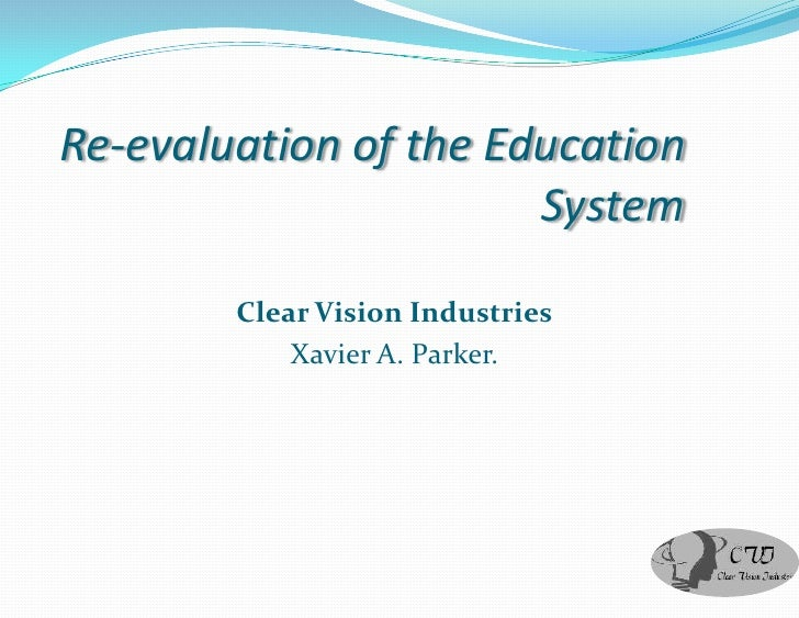 Re-evaluation of the Education                        System          Clear Vision Industries             Xavier A. Parker.