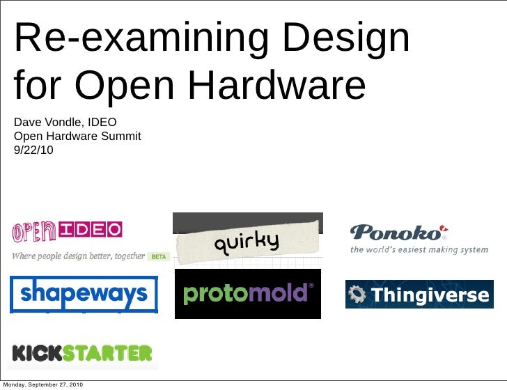 Re-examining Design    for Open Hardware    Dave Vondle, IDEO    Open Hardware Summit    9/22/10     Monday, September 27,...