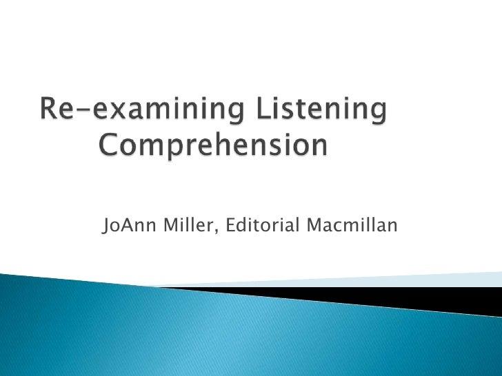 Re-examining Listening Comprehension<br />JoAnn Miller, Editorial Macmillan<br />