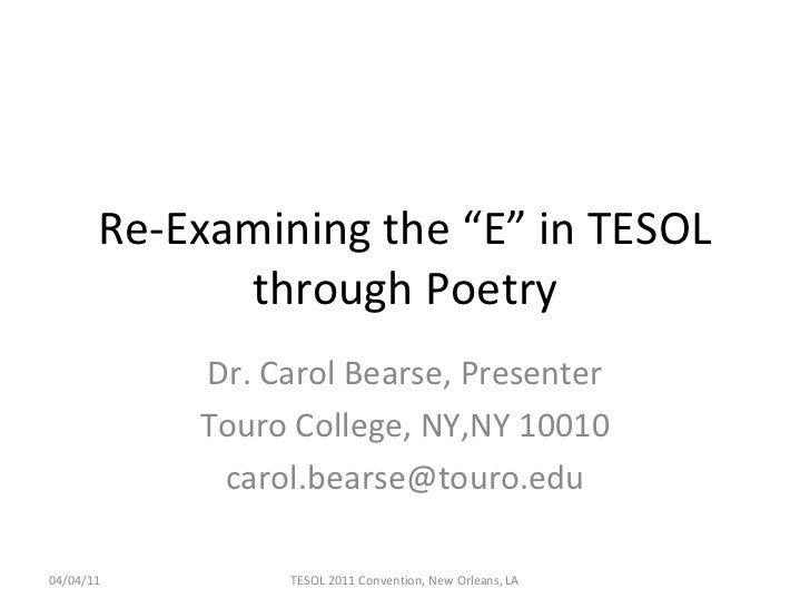 "Re-Examining the ""E"" in TESOL through Poetry Dr. Carol Bearse, Presenter Touro College, NY,NY 10010 [email_address] 04/04/..."
