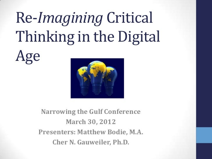 Re-Imagining CriticalThinking in the DigitalAge    Narrowing the Gulf Conference           March 30, 2012   Presenters: Ma...
