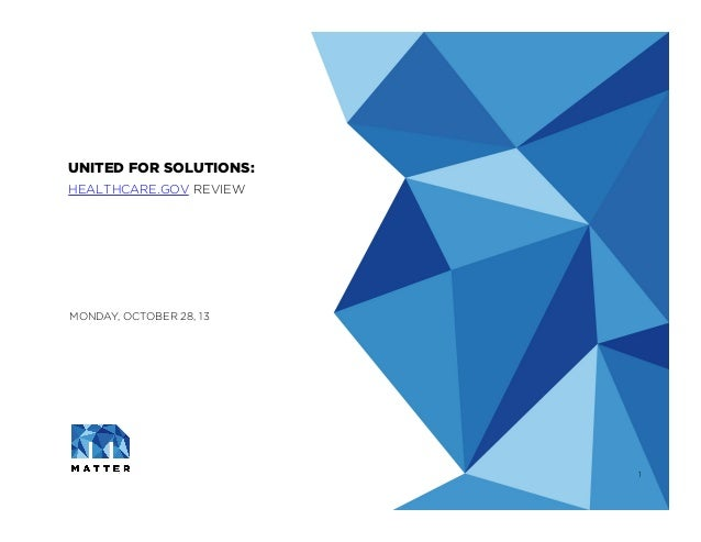 UNITED FOR SOLUTIONS: HEALTHCARE.GOV REVIEW   MONDAY, OCTOBER 28, 13  1 ©2013 MATTER WORLDWIDE, LLC | CONFIDENTIAL & PROP...