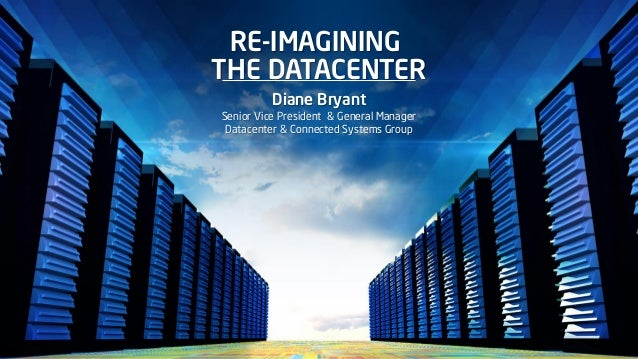 RE-IMAGINING THE DATACENTER Diane Bryant Senior Vice President & General Manager Datacenter & Connected Systems Group