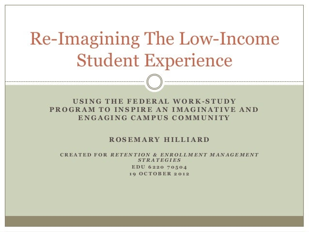 Re-Imagining The Low-Income Student Experience USING THE FEDERAL WORK-STUDY PROGRAM TO INSPIRE AN IMAGINATIVE AND ENGAGING...