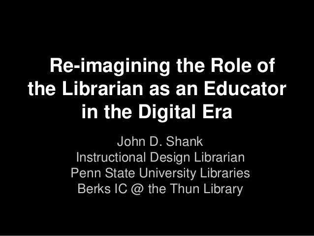 Re-imagining the Role of the Librarian as an Educator in the Digital Era John D. Shank Instructional Design Librarian Penn...