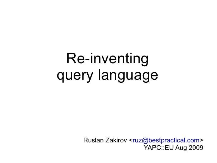 Re-inventing query language Ruslan Zakirov < [email_address] > YAPC::EU Aug 2009