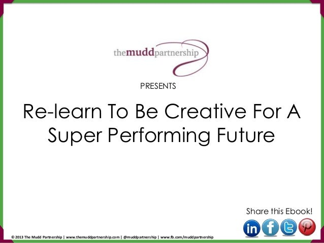 Re-learn To Be Creative For A Super Performing Future Share this Ebook! PRESENTS © 2013 The Mudd Partnership   www.themudd...