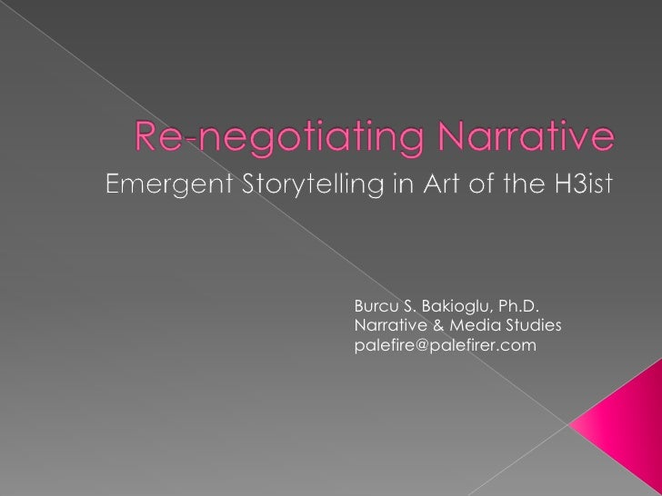 Re-negotiating Narrative <br />Emergent Storytelling in Art of the H3ist<br />Burcu S. Bakioglu, Ph.D.<br />Narrative & Me...