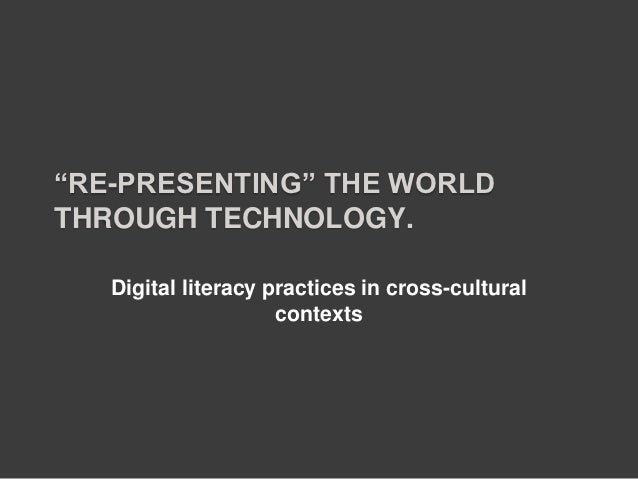 """RE-PRESENTING"" THE WORLDTHROUGH TECHNOLOGY.   Digital literacy practices in cross-cultural                     contexts"