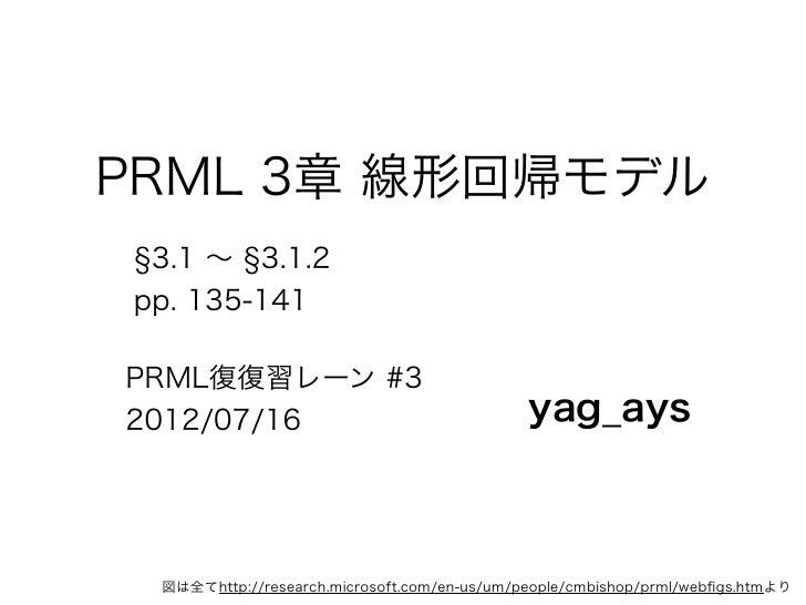 PRML 3章 線形回帰モデル 3.1 ∼ 3.1.2pp. 135-141PRML復復習レーン #32012/07/16                                   yag_ays 図は全てhttp://researc...