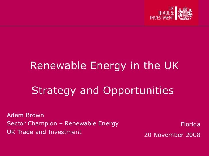 Renewable Energy in the UK Strategy and Opportunities  Adam Brown Sector Champion – Renewable Energy UK Trade and Investme...