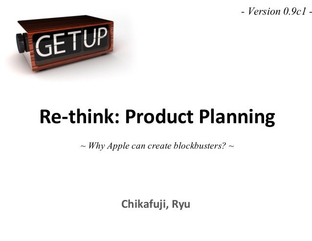 Re-think: Product Planning ~ Why Apple can create blockbusters? ~ Chikafuji, Ryu - Version 0.9c1 -