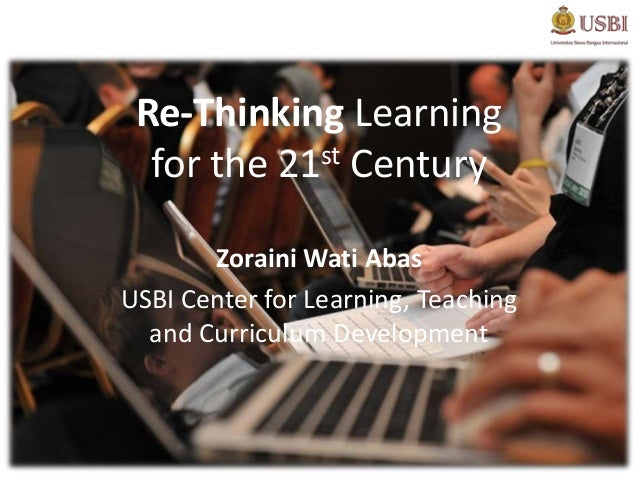 Re-Thinking Learning  for the 21st Century       Zoraini Wati AbasUSBI Center for Learning, Teaching  and Curriculum Devel...