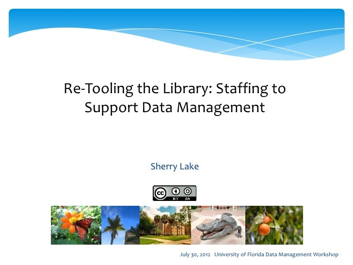 Re-Tooling the Library: Staffing to   Support Data Management             Sherry Lake                   July 30, 2012 Univ...