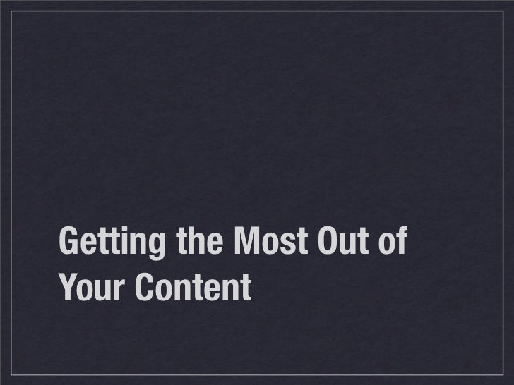 Getting the Most Out ofYour Content