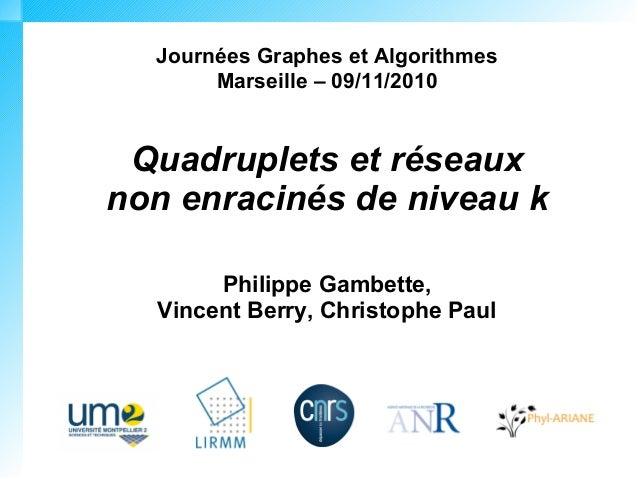 Journées Graphes et Algorithmes Marseille – 09/11/2010 Quadruplets et réseaux non enracinés de niveau k Philippe Gambette,...