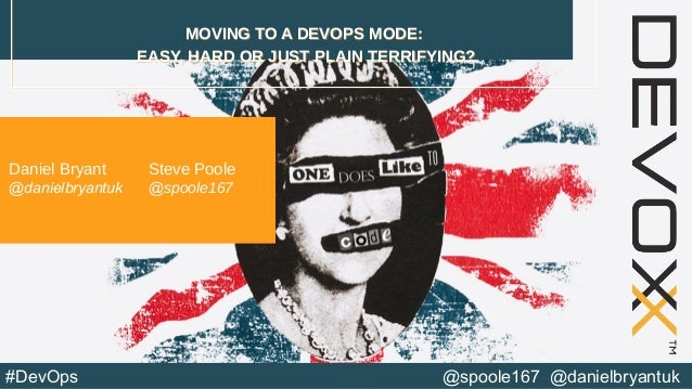 @spoole167 @danielbryantuk#DevOps MOVING TO A DEVOPS MODE: EASY, HARD OR JUST PLAIN TERRIFYING? MOVING TO A DEVOPS MODE: E...