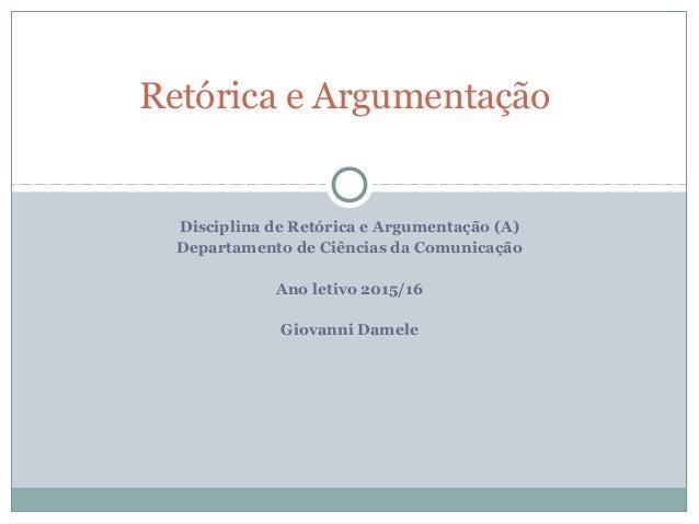 Disciplina de Retórica e Argumentação (A) Departamento de Ciências da Comunicação Ano letivo 2015/16 Giovanni Damele Retór...