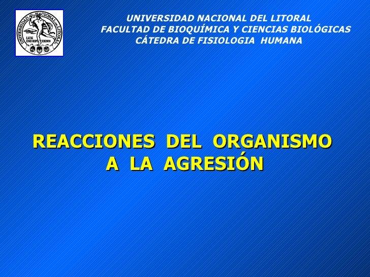 REACCIONES  DEL  ORGANISMO  A  LA  AGRESIÓN UNIVERSIDAD NACIONAL DEL LITORAL FACULTAD DE BIOQUÍMICA Y CIENCIAS BIOLÓGICAS ...