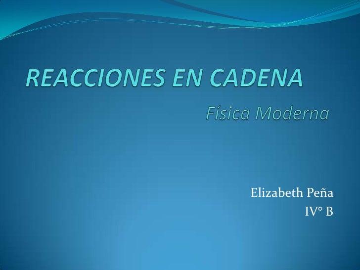 REACCIONES EN CADENAFísica Moderna<br />Elizabeth Peña <br />IV° B<br />