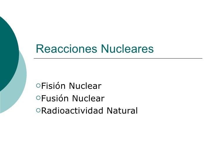 Reacciones NuclearesFisiónNuclearFusión NuclearRadioactividad Natural