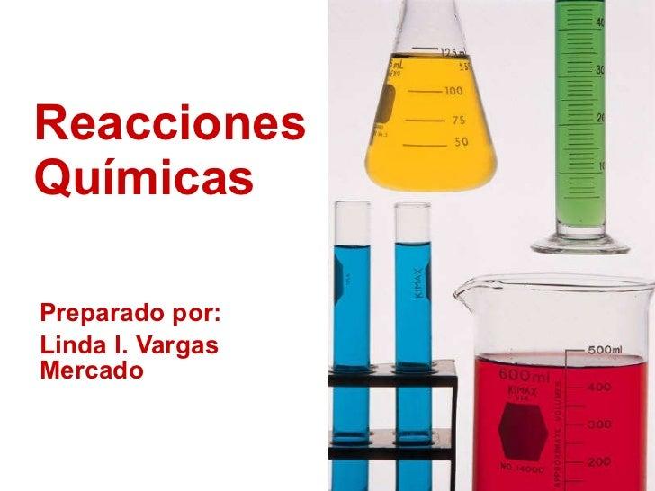 Reacciones  Químicas Preparado por:  Linda I. Vargas Mercado