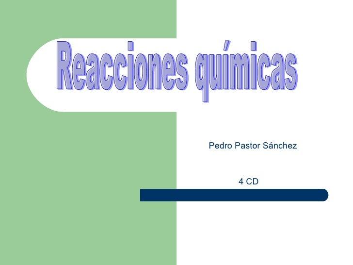 Reacciones químicas Pedro Pastor Sánchez 4 CD