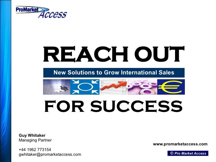 REACH OUT New Solutions to Grow International Sales Guy Whitaker Managing Partner +44 1962 773154 [email_address] www.prom...