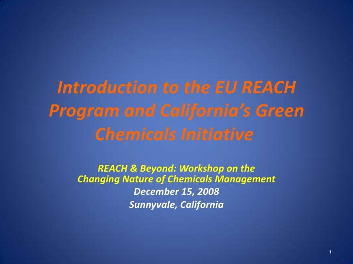 Introduction to the EU REACH Program and California's Green       Chemicals Initiative        REACH & Beyond: Workshop on ...