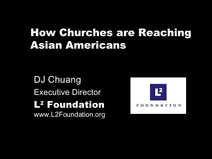 How Churches are Reaching Asian Americans DJ Chuang  Executive Director L 2  Foundation   www.L2Foundation.org