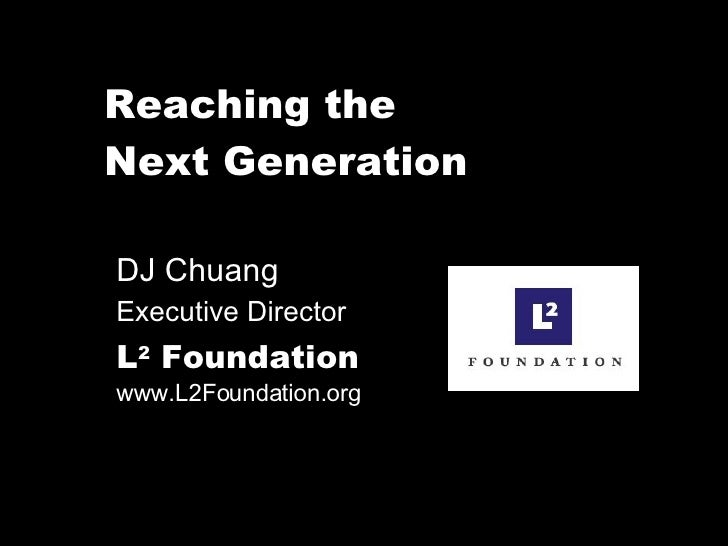 Reaching the  Next Generation DJ Chuang  Executive Director L 2  Foundation   www.L2Foundation.org