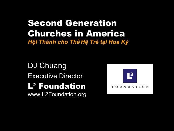 Second Generation  Churches in America HộI Thánh cho Thế Hệ Trẻ tạI Hoa Kỳ DJ Chuang  Executive Director L 2  Foundation  ...