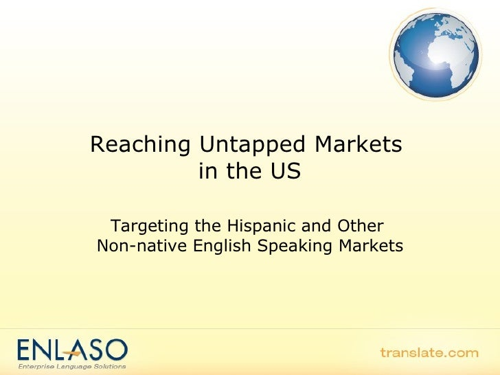 Reaching Untapped Markets  in the US Targeting the Hispanic and Other  Non-native English Speaking Markets