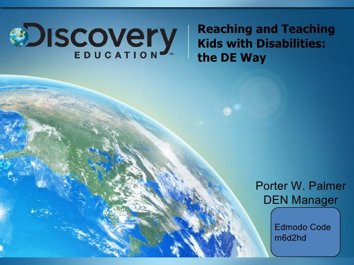 Reaching and Teaching Kids with Disabilities: the DE Way Porter W. Palmer DEN Manager Edmodo Code m6d2hd