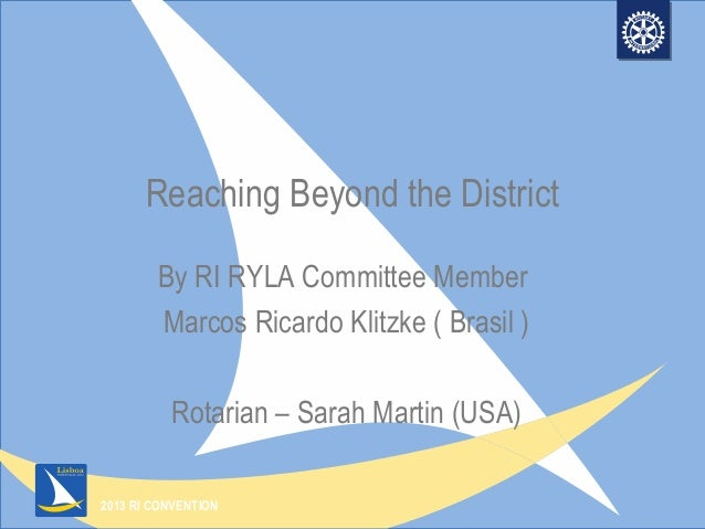 2013 RI CONVENTION Reaching Beyond the District By RI RYLA Committee Member Marcos Ricardo Klitzke ( Brasil ) Rotarian – S...