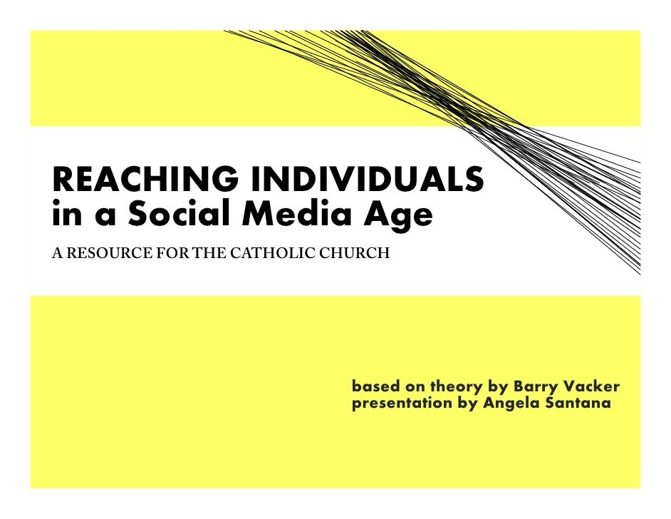 REACHING INDIVIDUALS in a Social Media Age A RESOURCE FOR THE CATHOLIC CHURCH                                   based on t...
