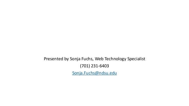 Presented by Sonja Fuchs, Web Technology Specialist (701) 231-6403 Sonja.Fuchs@ndsu.edu