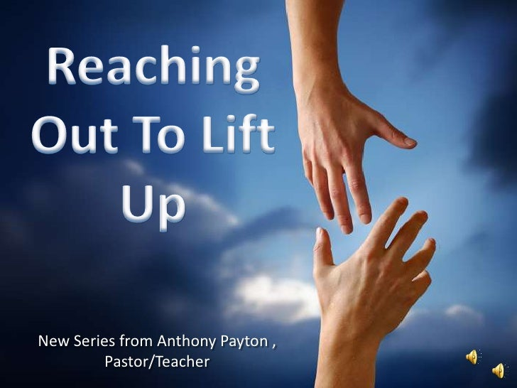 Reaching Out To Lift Up<br />New Series from Anthony Payton , Pastor/Teacher<br />