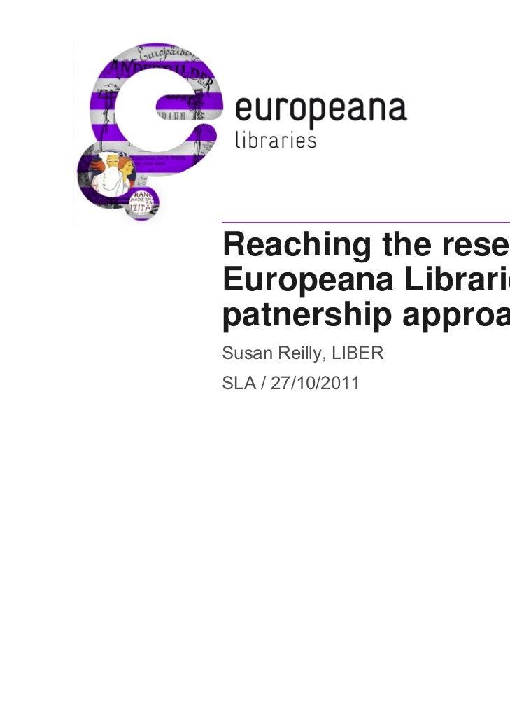 Reaching the researcher:Europeana Libraries- apatnership approachSusan Reilly, LIBERSLA / 27/10/2011