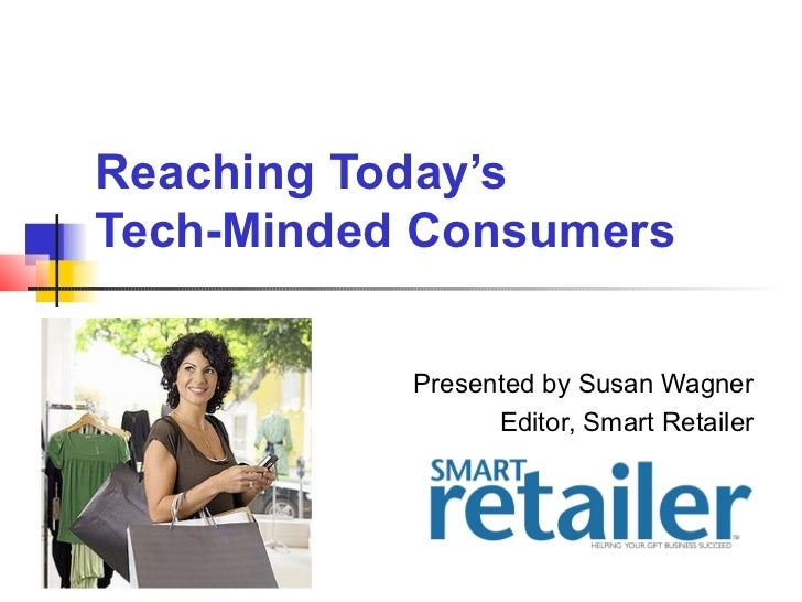 Reaching Today'sTech-Minded Consumers           Presented by Susan Wagner                 Editor, Smart Retailer