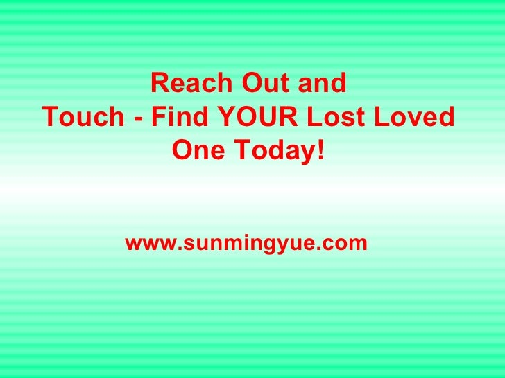 Reach Out and Touch - Find YOUR Lost Loved One Today! www.sunmingyue.com