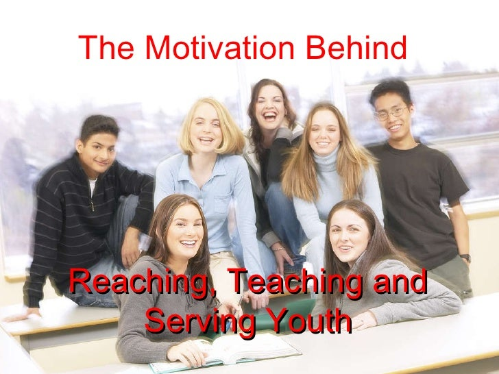 The Motivation Behind   Reaching, Teaching and Serving Youth